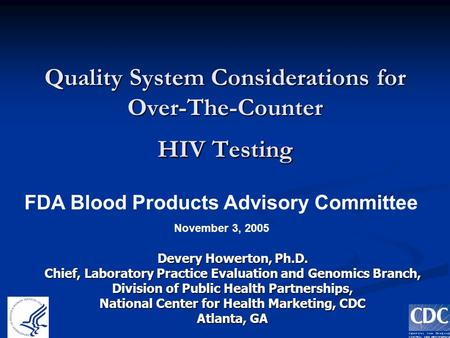 1 Quality System Considerations for Over-The-Counter HIV Testing Devery Howerton, Ph.D. Chief, Laboratory Practice Evaluation and Genomics Branch, Division.