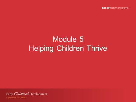 Module 5 Helping Children Thrive. Module 5 Learning Objectives Participants will: Understand importance of stable and nurturing relationships for young.