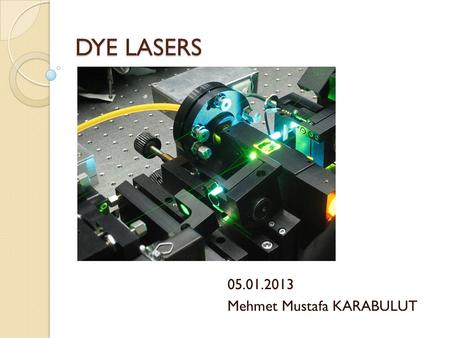 DYE LASERS 05.01.2013 Mehmet Mustafa KARABULUT. TABLE OF CONTENTS 1. Working Principles 2. CW and Pulse Modes 3. Applications 4. Properties 5. Recent.
