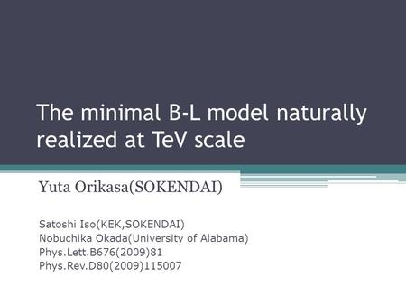 The minimal B-L model naturally realized at TeV scale Yuta Orikasa(SOKENDAI) Satoshi Iso(KEK,SOKENDAI) Nobuchika Okada(University of Alabama) Phys.Lett.B676(2009)81.