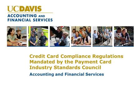 Credit Card Compliance Regulations Mandated by the Payment Card Industry Standards Council Accounting and Financial Services.