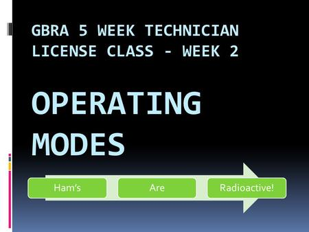 GBRA 5 WEEK TECHNICIAN LICENSE CLASS - WEEK 2 OPERATING MODES Ham'sAreRadioactive!