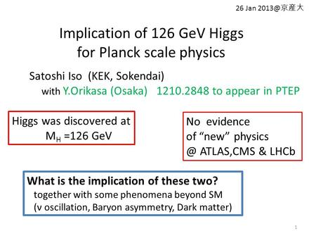 Implication of 126 GeV Higgs for Planck scale physics 1 Satoshi Iso (KEK, Sokendai) with Y.Orikasa (Osaka) 1210.2848 to appear in PTEP Higgs was discovered.
