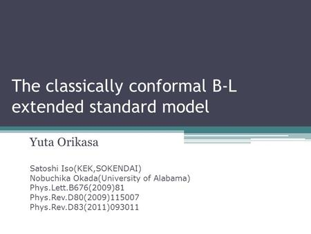 The classically conformal B-L extended standard model Yuta Orikasa Satoshi Iso(KEK,SOKENDAI) Nobuchika Okada(University of Alabama) Phys.Lett.B676(2009)81.