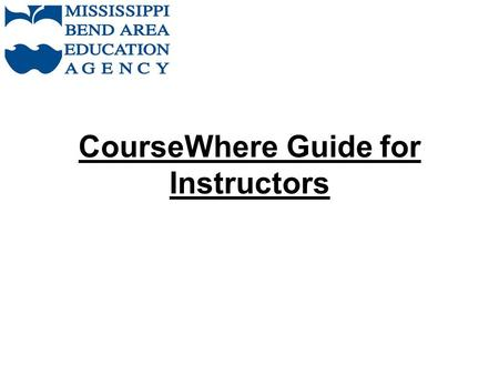 CourseWhere Guide for Instructors. To view, print and update Attendance and Grades Log on to CourseWhere using your ID and password Link to CourseWhere: