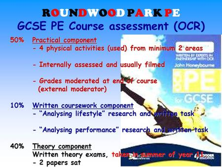 ROUNDWOOD PARK PE GCSE PE Course assessment (OCR) 50%Practical component - 4 physical activities (used) from minimum 2 areas - Internally assessed and.