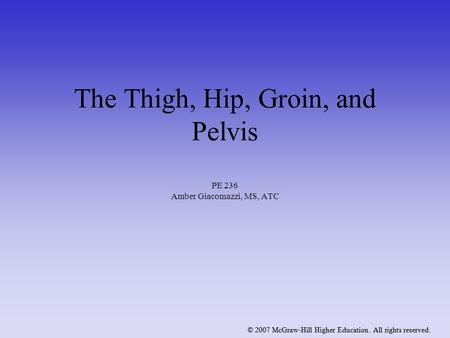 © 2007 McGraw-Hill Higher Education. All rights reserved. The Thigh, Hip, Groin, and Pelvis PE 236 Amber Giacomazzi, MS, ATC © 2007 McGraw-Hill Higher.