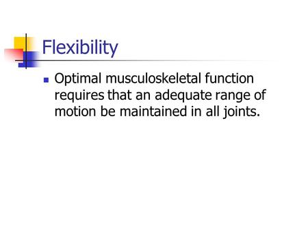 Flexibility Optimal musculoskeletal function requires that an adequate range of motion be maintained in all joints.