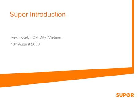 Supor Introduction Rex Hotel, HCM City, Vietnam 18 th August 2009.