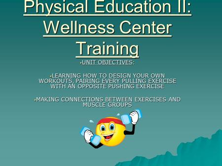 Physical Education II: Wellness Center Training UNIT OBJECTIVES: UNIT OBJECTIVES: LEARNING HOW TO DESIGN YOUR OWN WORKOUTS, PAIRING EVERY PULLING EXERCISE.