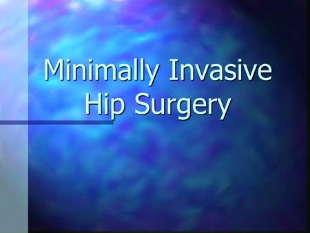 Minimally Invasive Hip Surgery. Introduction Many people suffering from arthritis alter their lives to deal with pain. Many people suffering from arthritis.