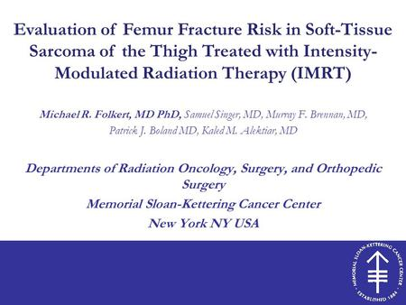 Evaluation of Femur Fracture Risk in Soft-Tissue Sarcoma of the Thigh Treated with Intensity- Modulated Radiation Therapy (IMRT) Michael R. Folkert, MD.