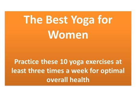 The Best Yoga for Women Practice these 10 yoga exercises at least three times a week for optimal overall health The Best Yoga for Women Practice these.