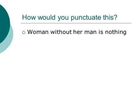How would you punctuate this?  Woman without her man is nothing.