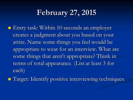 February 27, 2015 Entry task: Within 10 seconds an employer creates a judgment about you based on your attire. Name some things you feel would be appropriate.
