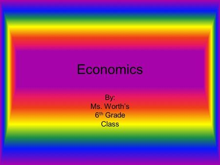 Economics By: Ms. Worth's 6 th Grade Class. Economics Economics- The study of how people use their limited resources in an attempt to satisfy unlimited.
