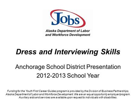 Dress and Interviewing Skills Anchorage School District Presentation 2012-2013 School Year Funding for the Youth First Career Guides program is provided.