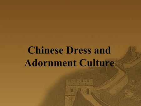Chinese Dress and Adornment Culture. Dress and Adornment Culture  Dress and adornment culture is a culture formed in the course of protecting people's.