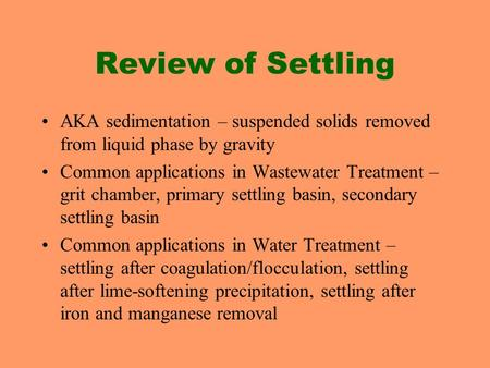 Review of Settling AKA sedimentation – suspended solids removed from liquid phase by gravity Common applications in Wastewater Treatment – grit chamber,