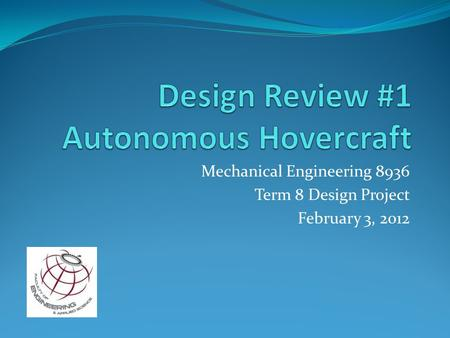 Mechanical Engineering 8936 Term 8 Design Project February 3, 2012.