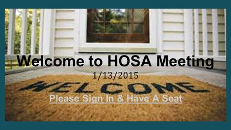 Welcome to HOSA Meeting 1/13/2015 Please Sign In & Have A Seat.