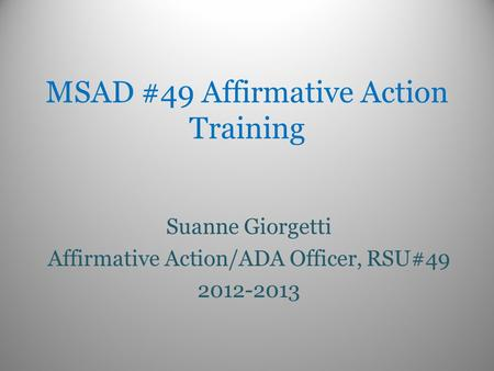 MSAD #49 Affirmative Action Training Suanne Giorgetti Affirmative Action/ADA Officer, RSU#49 2012-2013.