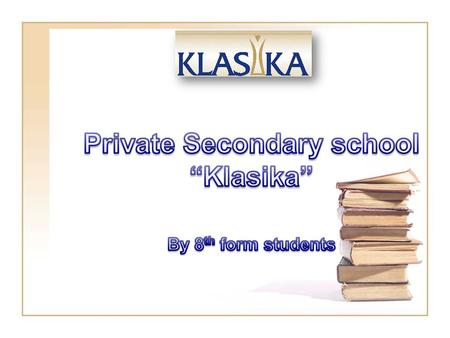 "We are the 8 th form students ""KLASIKA"" is a private secondary school. It's located in 2 Krimuldas street. The building of our school is 100 years old."