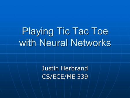 Playing Tic Tac Toe with Neural Networks Justin Herbrand CS/ECE/ME 539.