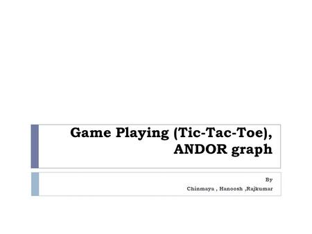 Game Playing (Tic-Tac-Toe), ANDOR graph By Chinmaya, Hanoosh,Rajkumar.