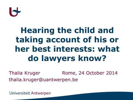 Hearing the child and taking account of his or her best interests: what do lawyers know? Thalia KrugerRome, 24 October 2014