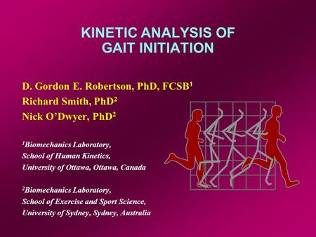 KINETIC ANALYSIS OF GAIT INITIATION D. Gordon E. Robertson, PhD, FCSB 1 Richard Smith, PhD 2 Nick O'Dwyer, PhD 2 1 Biomechanics Laboratory, School of Human.