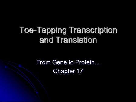 Toe-Tapping Transcription and Translation From Gene to Protein... Chapter 17.