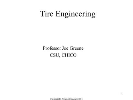 Copyright Joseph Greene 2001 1 Tire Engineering Professor Joe Greene CSU, CHICO.