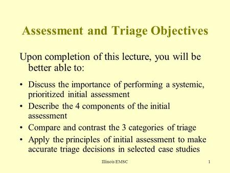 Illinois EMSC1 Assessment and Triage Objectives Upon completion of this lecture, you will be better able to: Discuss the importance of performing a systemic,