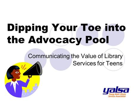 Dipping Your Toe into the Advocacy Pool Communicating the Value of Library Services for Teens.
