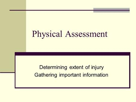 Physical Assessment Determining extent of injury Gathering important information.