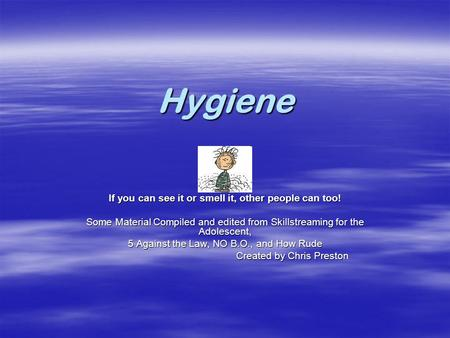 Hygiene If you can see it or smell it, other people can too! Some Material Compiled and edited from Skillstreaming for the Adolescent, 5 Against the Law,