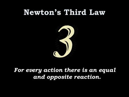 Newton's Third Law For every action there is an equal and opposite reaction.