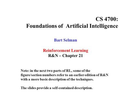 CS 4700: Foundations of Artificial Intelligence Bart Selman Reinforcement Learning R&N – Chapter 21 Note: in the next two parts of RL, some of the figure/section.