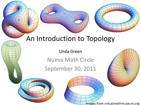 An Introduction to Topology Linda Green Nueva Math Circle September 30, 2011 Images from virtualmathmuseum.org.