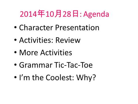2014 年 10 月 28 日 : Agenda Character Presentation Activities: Review More Activities Grammar Tic-Tac-Toe I'm the Coolest: Why?