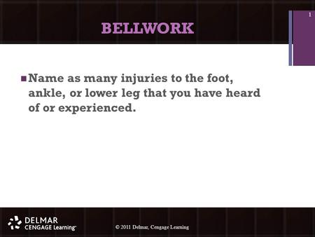 © 2010 Delmar, Cengage Learning 1 © 2011 Delmar, Cengage Learning BELLWORK Name as many injuries to the foot, ankle, or lower leg that you have heard of.