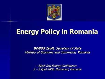 Energy Policy in Romania BOGOS Zsolt, Secretary of State Ministry of Economy and Commerce, Romania - Black Sea Energy Conference - 3 – 5 April 2006, Bucharest,