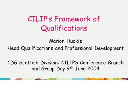CILIP's Framework of Qualifications Marion Huckle Head Qualifications and Professional Development CDG Scottish Division: CILIPS Conference Branch and.