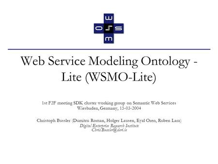 Web Service Modeling Ontology - Lite (WSMO-Lite) 1st F2F meeting SDK cluster working group on Semantic Web Services Wiesbaden, Germany, 15-03-2004 Christoph.