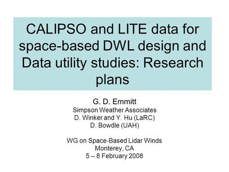 CALIPSO and LITE data for space-based DWL design and Data utility studies: Research plans G. D. Emmitt Simpson Weather Associates D. Winker and Y. Hu (LaRC)