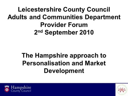 1 Leicestershire County Council Adults and Communities Department Provider Forum 2 nd September 2010 The Hampshire approach to Personalisation and Market.