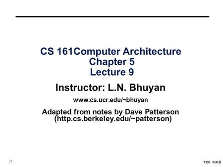 .1 1999 ©UCB CS 161Computer Architecture Chapter 5 Lecture 9 Instructor: L.N. Bhuyan  Adapted from notes by Dave Patterson (http.cs.berkeley.edu/~patterson)