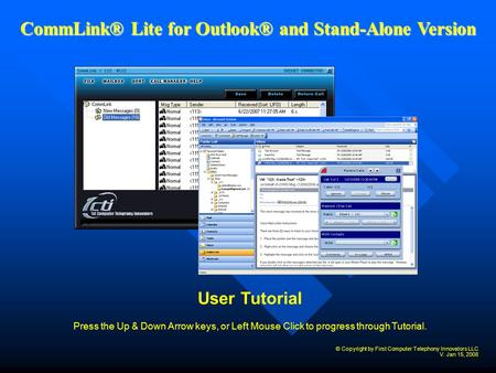 User Tutorial Press the Up & Down Arrow keys, or Left Mouse Click to progress through Tutorial. CommLink® Lite for Outlook® and Stand-Alone Version © Copyright.