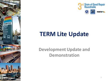 Third State of Good Repair Roundtable TERM Lite Update Development Update and Demonstration 1.